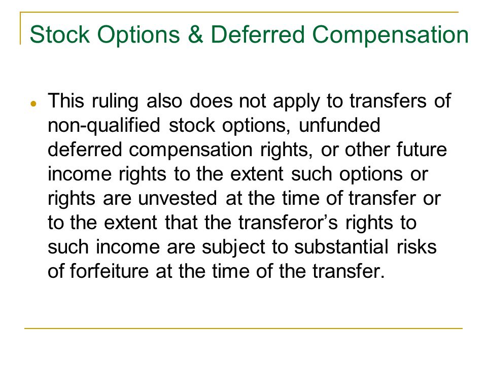 ● This ruling also does not apply to transfers of non-qualified stock options, unfunded deferred compensation rights, or other future income rights to the extent such options or rights are unvested at the time of transfer or to the extent that the transferor's rights to such income are subject to substantial risks of forfeiture at the time of the transfer.