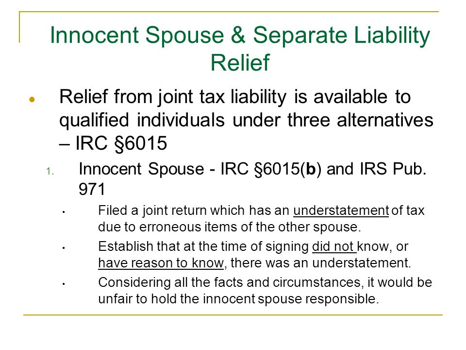 Innocent Spouse & Separate Liability Relief ● Relief from joint tax liability is available to qualified individuals under three alternatives – IRC §6015 1.
