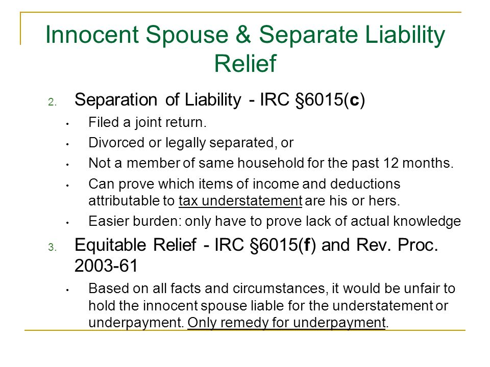 Innocent Spouse & Separate Liability Relief 2. Separation of Liability - IRC §6015(c) Filed a joint return. Divorced or legally separated, or Not a me