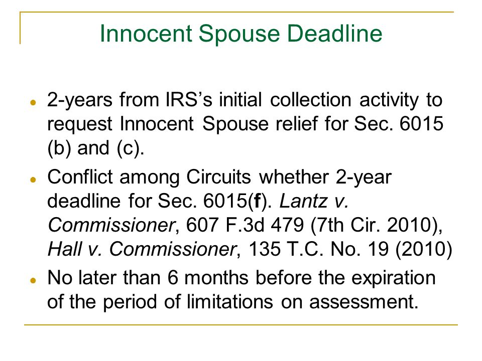 Innocent Spouse Deadline ● 2-years from IRS's initial collection activity to request Innocent Spouse relief for Sec. 6015 (b) and (c). ● Conflict amon