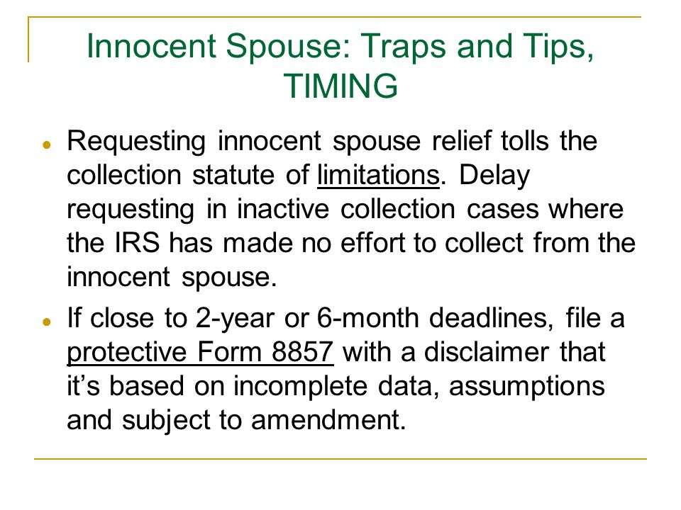 Innocent Spouse: Traps and Tips, TIMING ● Requesting innocent spouse relief tolls the collection statute of limitations. Delay requesting in inactive