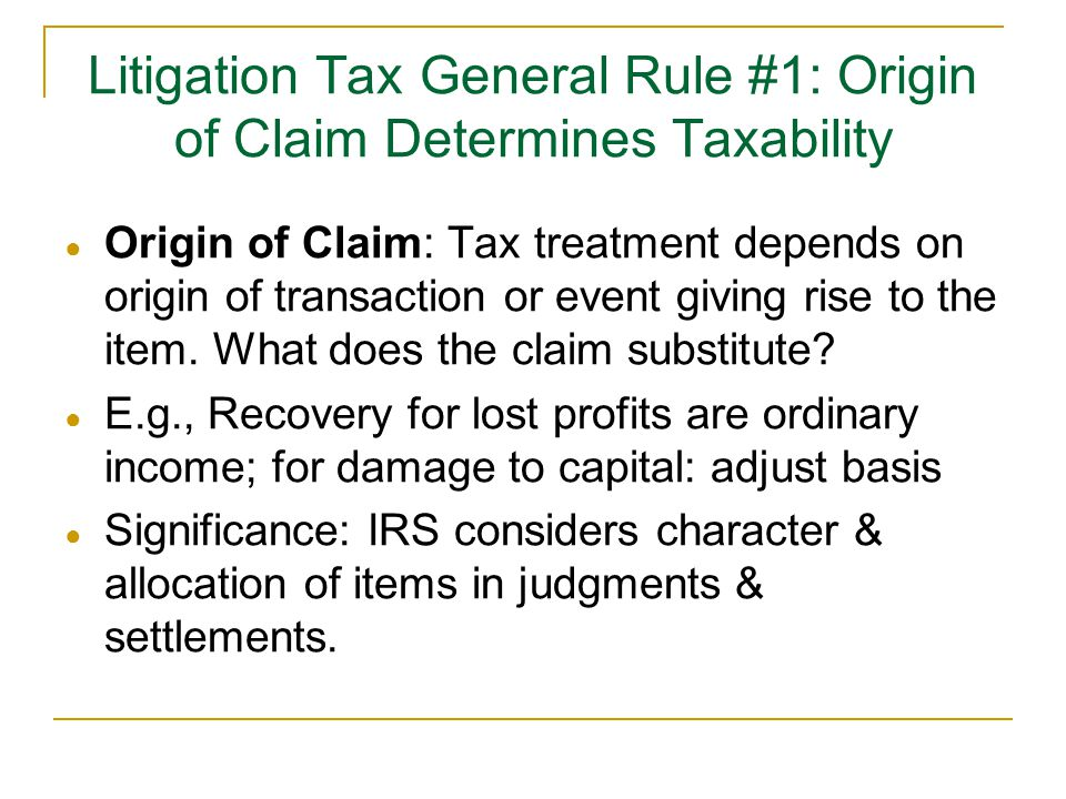 Litigation Tax General Rule #1: Origin of Claim Determines Taxability ● Origin of Claim: Tax treatment depends on origin of transaction or event giving rise to the item.