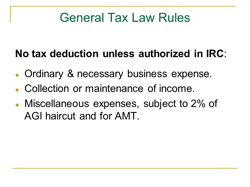General Tax Law Rules No tax deduction unless authorized in IRC: ● Ordinary & necessary business expense. ● Collection or maintenance of income. ● Mis