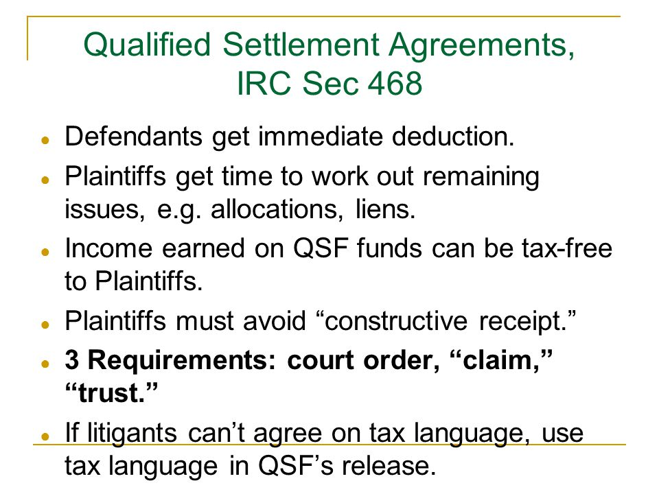 Qualified Settlement Agreements, IRC Sec 468 ● Defendants get immediate deduction. ● Plaintiffs get time to work out remaining issues, e.g. allocation