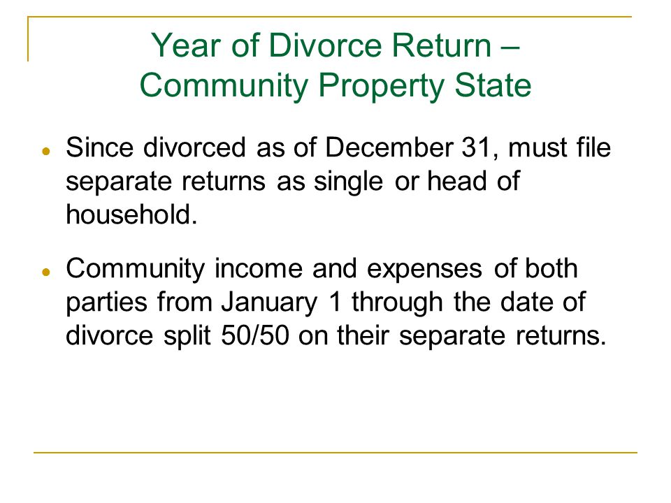 Year of Divorce Return – Community Property State ● Since divorced as of December 31, must file separate returns as single or head of household. ● Com