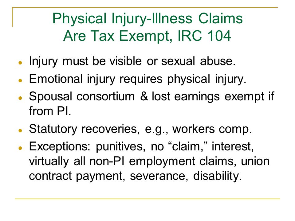 Physical Injury-Illness Claims Are Tax Exempt, IRC 104 ● Injury must be visible or sexual abuse. ● Emotional injury requires physical injury. ● Spousa