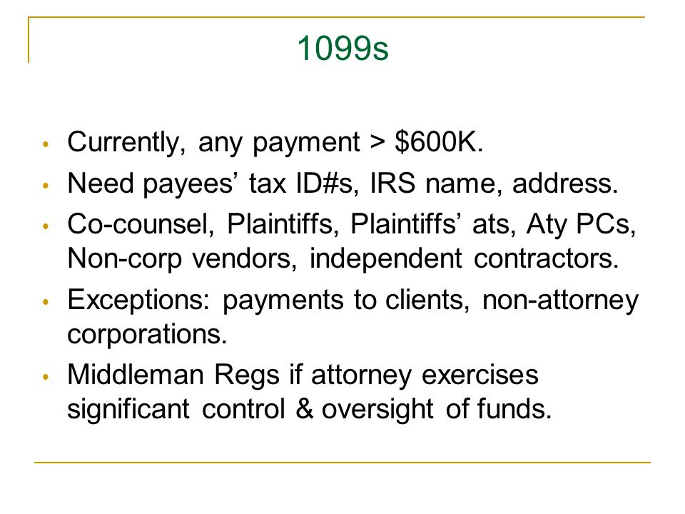 1099s  Currently, any payment > $600K. Need payees' tax ID#s, IRS name, address.