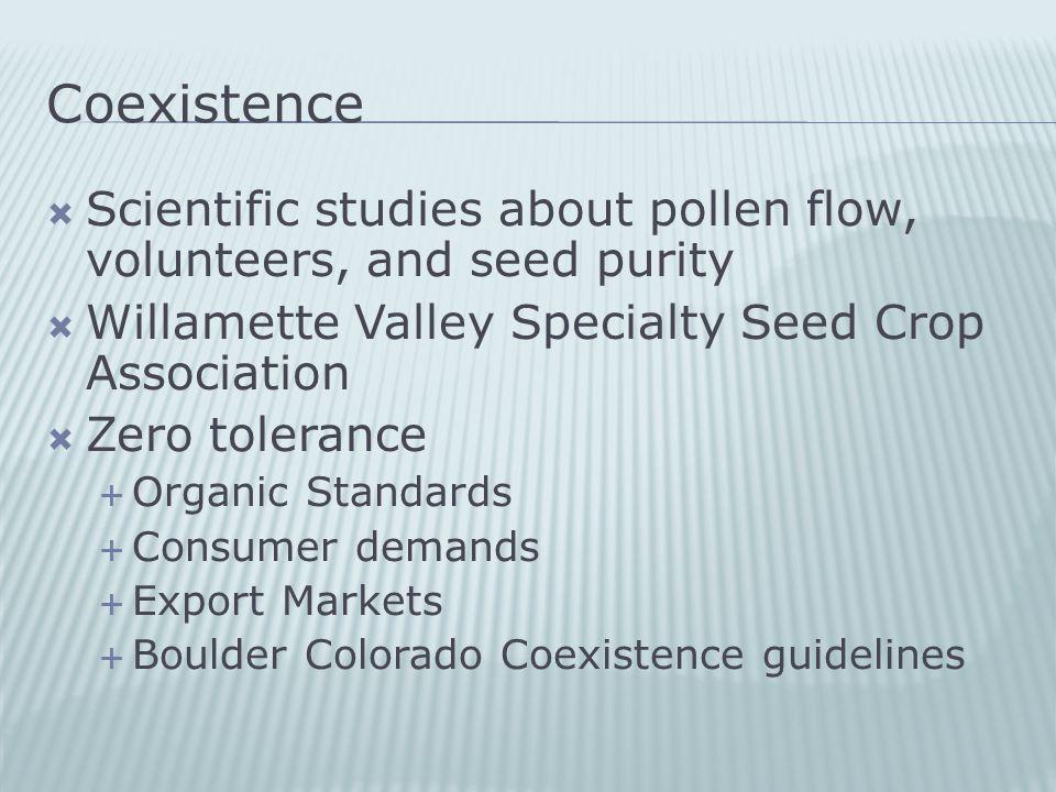 Coexistence  Scientific studies about pollen flow, volunteers, and seed purity  Willamette Valley Specialty Seed Crop Association  Zero tolerance  Organic Standards  Consumer demands  Export Markets  Boulder Colorado Coexistence guidelines