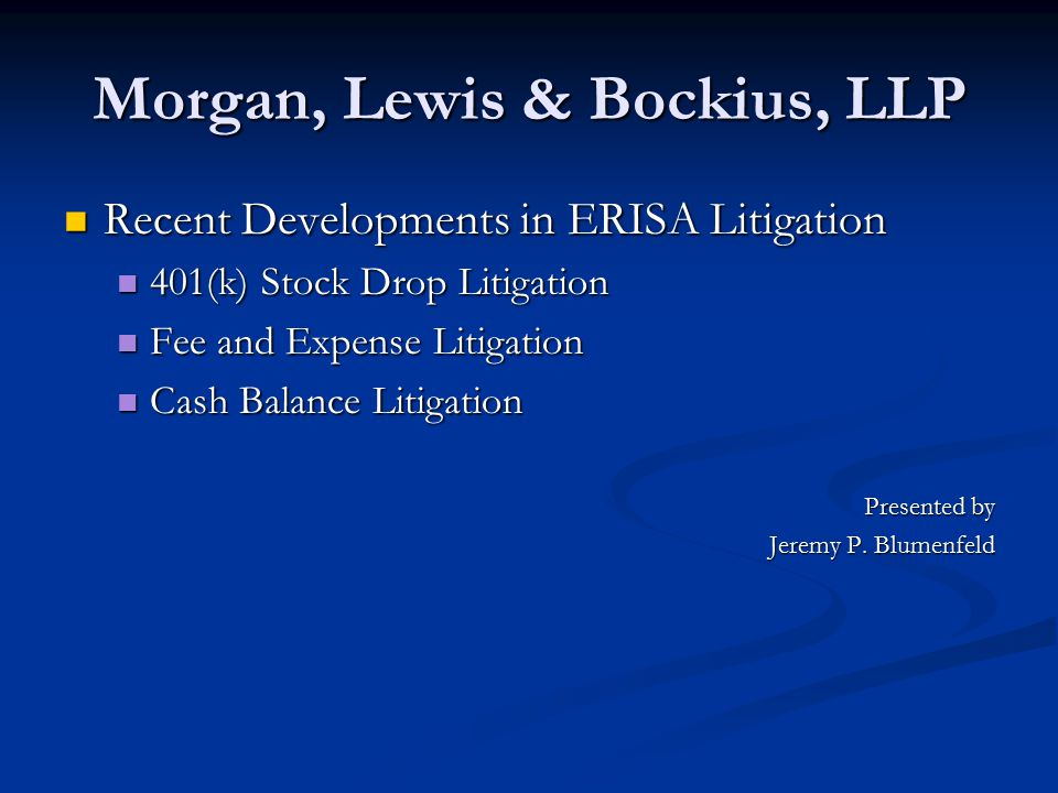 Morgan, Lewis & Bockius, LLP Recent Developments in ERISA Litigation Recent Developments in ERISA Litigation 401(k) Stock Drop Litigation 401(k) Stock Drop Litigation Fee and Expense Litigation Fee and Expense Litigation Cash Balance Litigation Cash Balance Litigation Presented by Jeremy P.