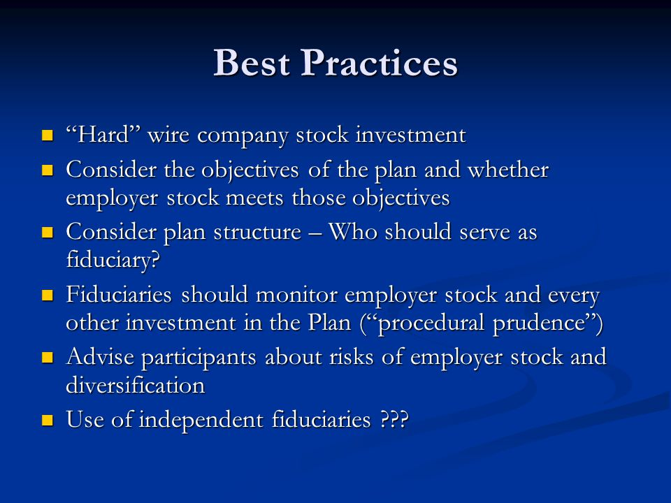 Best Practices Hard wire company stock investment Hard wire company stock investment Consider the objectives of the plan and whether employer stock meets those objectives Consider the objectives of the plan and whether employer stock meets those objectives Consider plan structure – Who should serve as fiduciary.
