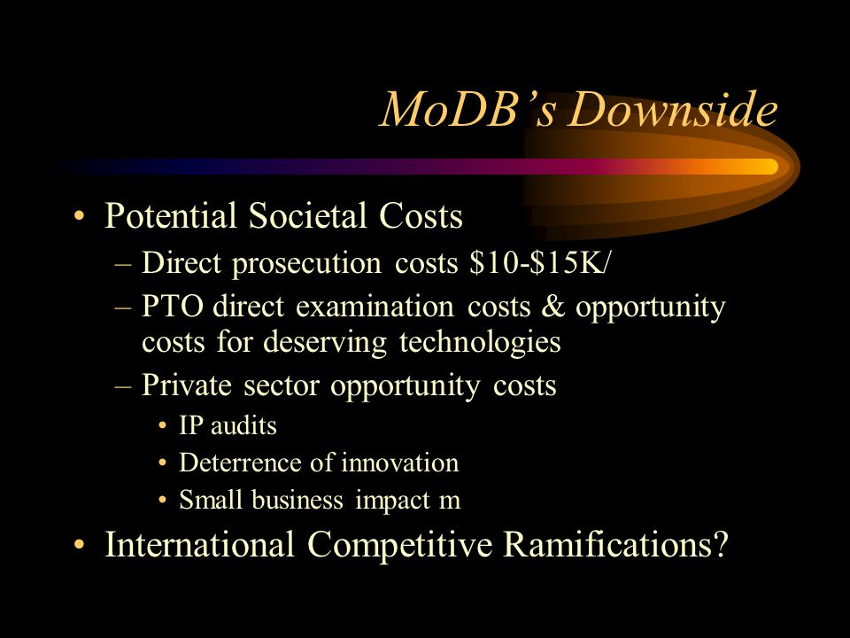 MoDB's Downside Potential Societal Costs –Direct prosecution costs $10-$15K/ –PTO direct examination costs & opportunity costs for deserving technologies –Private sector opportunity costs IP audits Deterrence of innovation Small business impact m International Competitive Ramifications