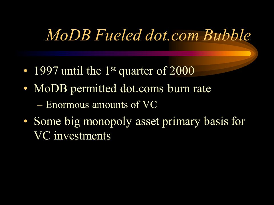 MoDB Fueled dot.com Bubble 1997 until the 1 st quarter of 2000 MoDB permitted dot.coms burn rate –Enormous amounts of VC Some big monopoly asset primary basis for VC investments