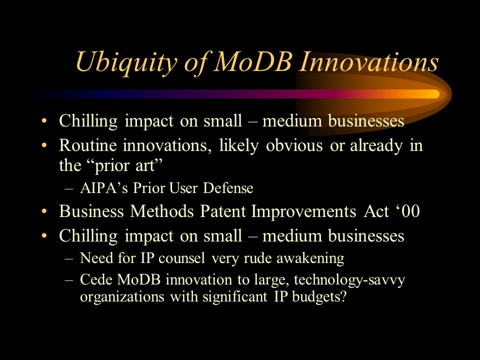 Ubiquity of MoDB Innovations Chilling impact on small – medium businesses Routine innovations, likely obvious or already in the prior art –AIPA's Prior User Defense Business Methods Patent Improvements Act '00 Chilling impact on small – medium businesses –Need for IP counsel very rude awakening –Cede MoDB innovation to large, technology-savvy organizations with significant IP budgets