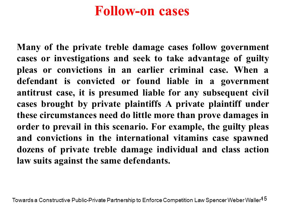 15 Follow-on cases Many of the private treble damage cases follow government cases or investigations and seek to take advantage of guilty pleas or convictions in an earlier criminal case.