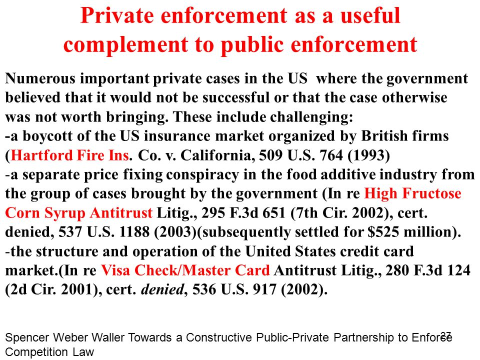 27 Private enforcement as a useful complement to public enforcement Numerous important private cases in the US where the government believed that it would not be successful or that the case otherwise was not worth bringing.