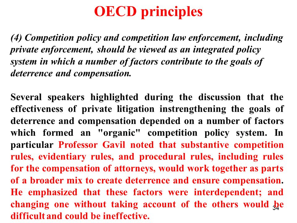 34 OECD principles (4) Competition policy and competition law enforcement, including private enforcement, should be viewed as an integrated policy system in which a number of factors contribute to the goals of deterrence and compensation.