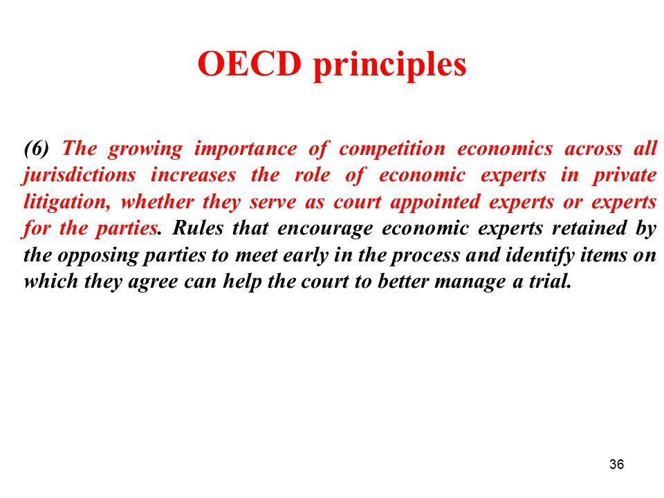36 OECD principles (6) The growing importance of competition economics across all jurisdictions increases the role of economic experts in private litigation, whether they serve as court appointed experts or experts for the parties.