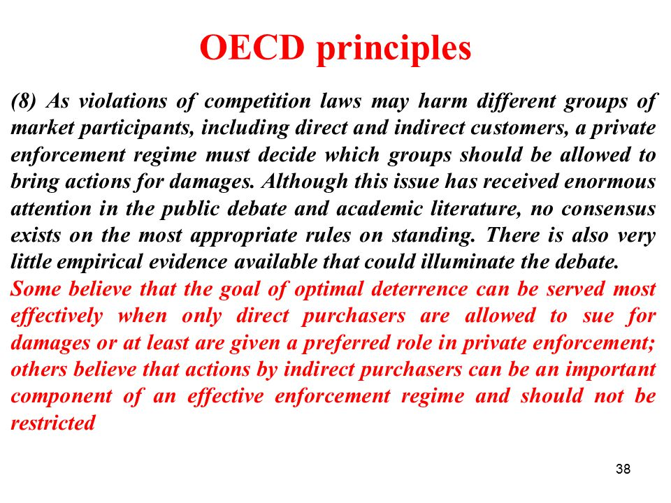 38 OECD principles (8) As violations of competition laws may harm different groups of market participants, including direct and indirect customers, a private enforcement regime must decide which groups should be allowed to bring actions for damages.