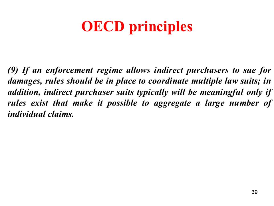 39 OECD principles (9) If an enforcement regime allows indirect purchasers to sue for damages, rules should be in place to coordinate multiple law suits; in addition, indirect purchaser suits typically will be meaningful only if rules exist that make it possible to aggregate a large number of individual claims.