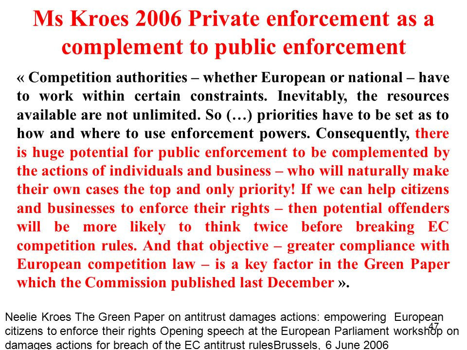 47 Ms Kroes 2006 Private enforcement as a complement to public enforcement « Competition authorities – whether European or national – have to work within certain constraints.