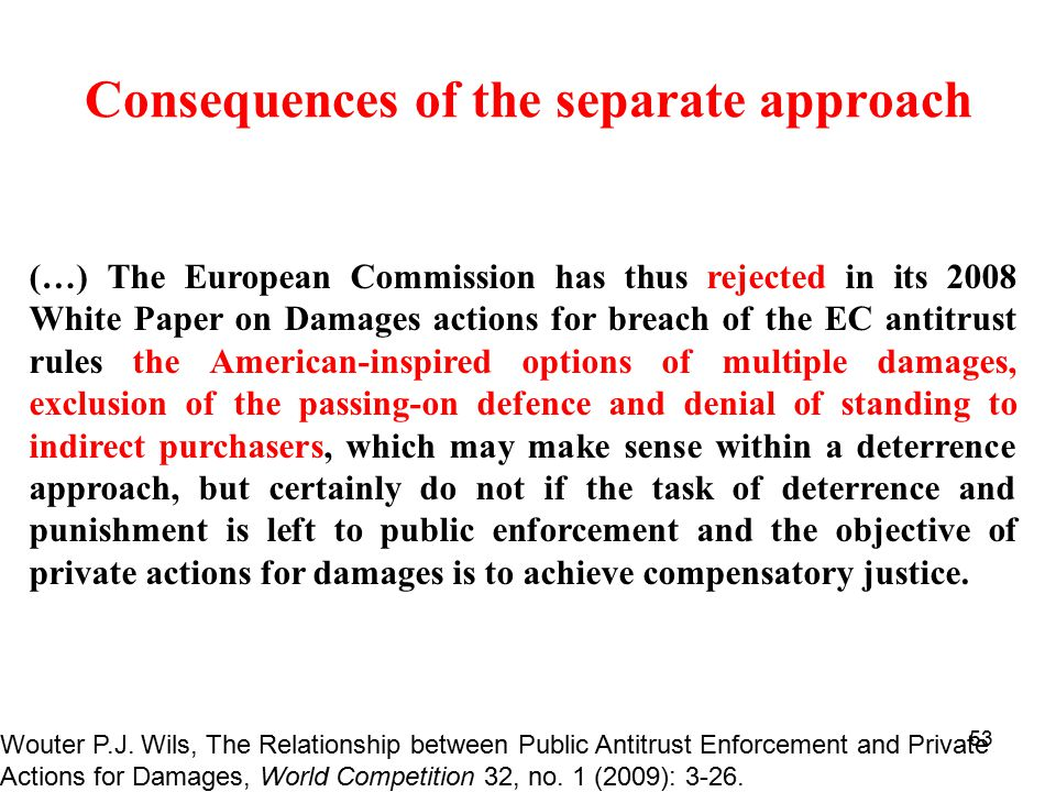 53 Consequences of the separate approach (…) The European Commission has thus rejected in its 2008 White Paper on Damages actions for breach of the EC antitrust rules the American-inspired options of multiple damages, exclusion of the passing-on defence and denial of standing to indirect purchasers, which may make sense within a deterrence approach, but certainly do not if the task of deterrence and punishment is left to public enforcement and the objective of private actions for damages is to achieve compensatory justice.