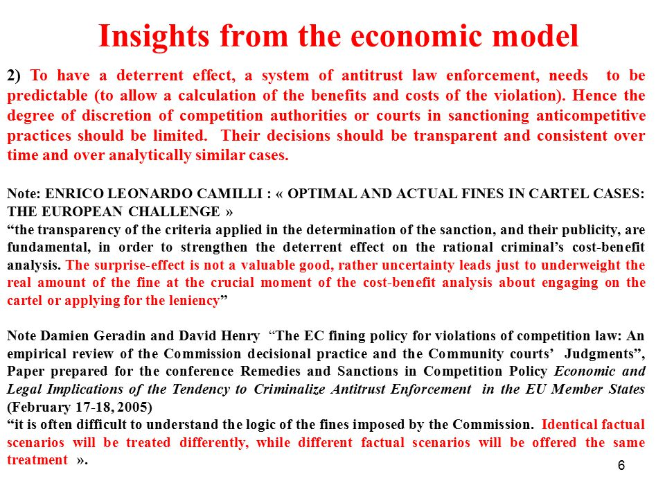 6 Insights from the economic model 2) To have a deterrent effect, a system of antitrust law enforcement, needs to be predictable (to allow a calculation of the benefits and costs of the violation).