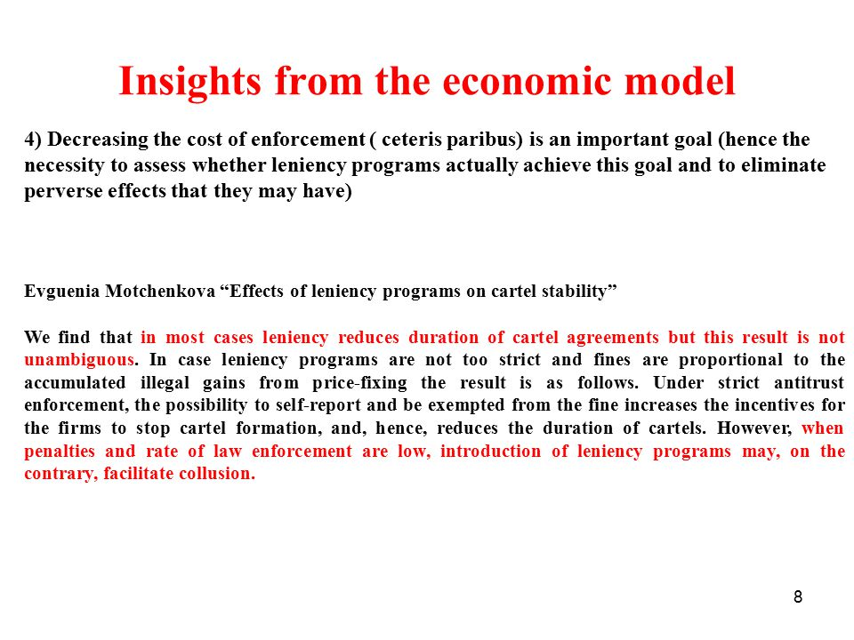 8 Insights from the economic model 4) Decreasing the cost of enforcement ( ceteris paribus) is an important goal (hence the necessity to assess whether leniency programs actually achieve this goal and to eliminate perverse effects that they may have) Evguenia Motchenkova Effects of leniency programs on cartel stability We find that in most cases leniency reduces duration of cartel agreements but this result is not unambiguous.