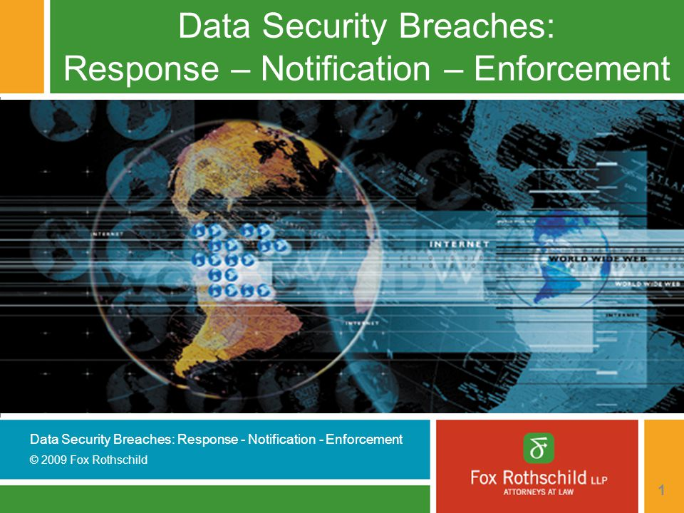 Data Security Breaches: Response - Notification - Enforcement © 2009 Fox Rothschild 22 State Laws - California  State involvement began in California, after series of breaches received national attention  Passed in 2002, went into effect in mid-2003  Requires notice to California residents if data is lost or stolen  Notification must occur whether or not business has any presence in California