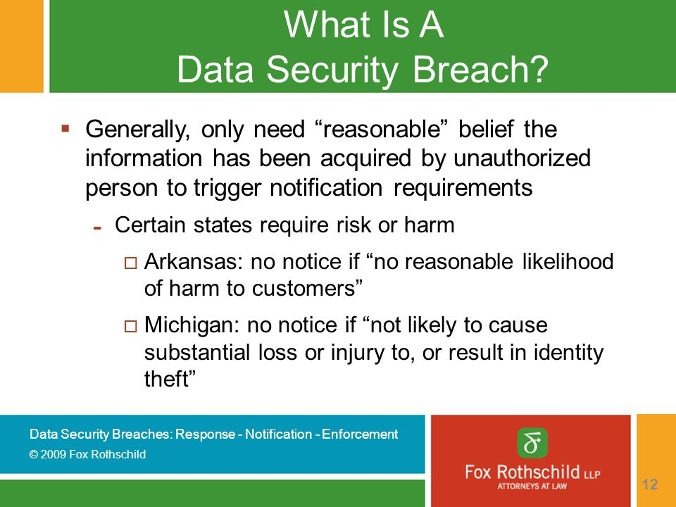 Data Security Breaches: Response - Notification - Enforcement © 2009 Fox Rothschild 12 What Is A Data Security Breach.