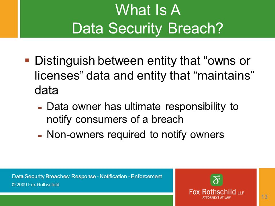 Data Security Breaches: Response - Notification - Enforcement © 2009 Fox Rothschild 13 What Is A Data Security Breach.