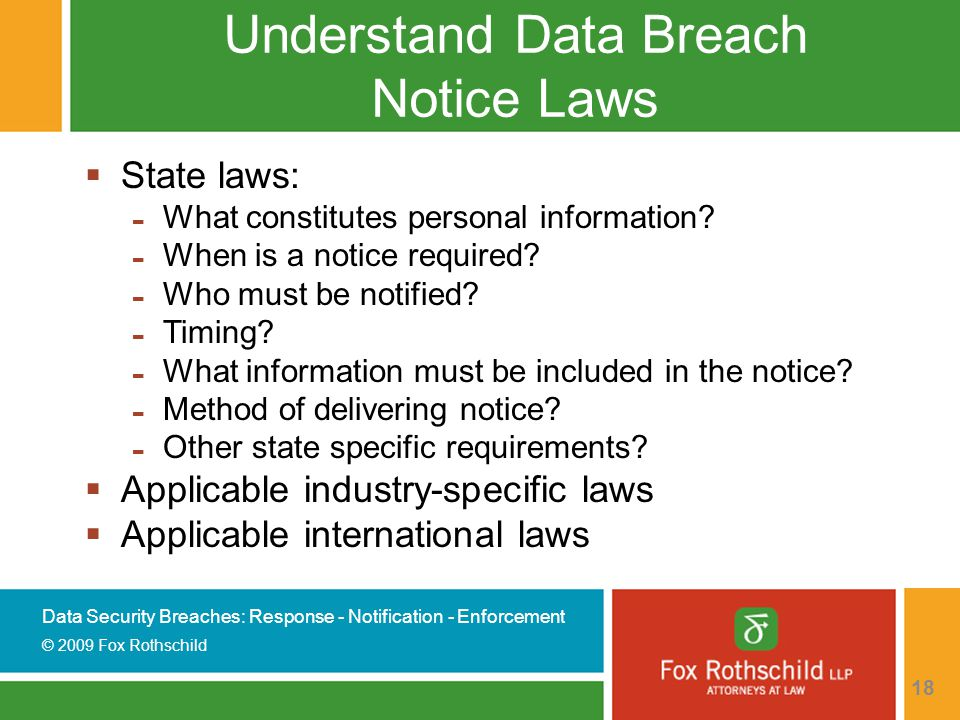 Data Security Breaches: Response - Notification - Enforcement © 2009 Fox Rothschild 18 Understand Data Breach Notice Laws  State laws: - What constitutes personal information.