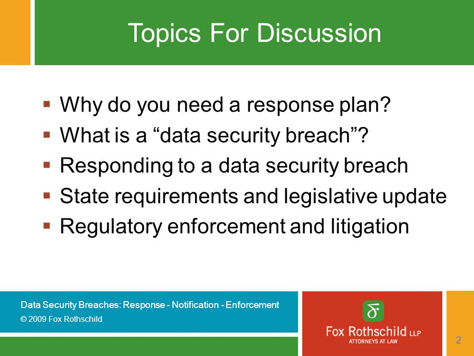 Data Security Breaches: Response - Notification - Enforcement © 2009 Fox Rothschild 2 Topics For Discussion  Why do you need a response plan.