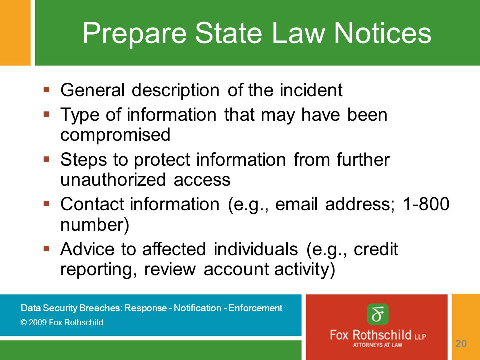 Data Security Breaches: Response - Notification - Enforcement © 2009 Fox Rothschild 20 Prepare State Law Notices  General description of the incident  Type of information that may have been compromised  Steps to protect information from further unauthorized access  Contact information (e.g., email address; 1-800 number)  Advice to affected individuals (e.g., credit reporting, review account activity)