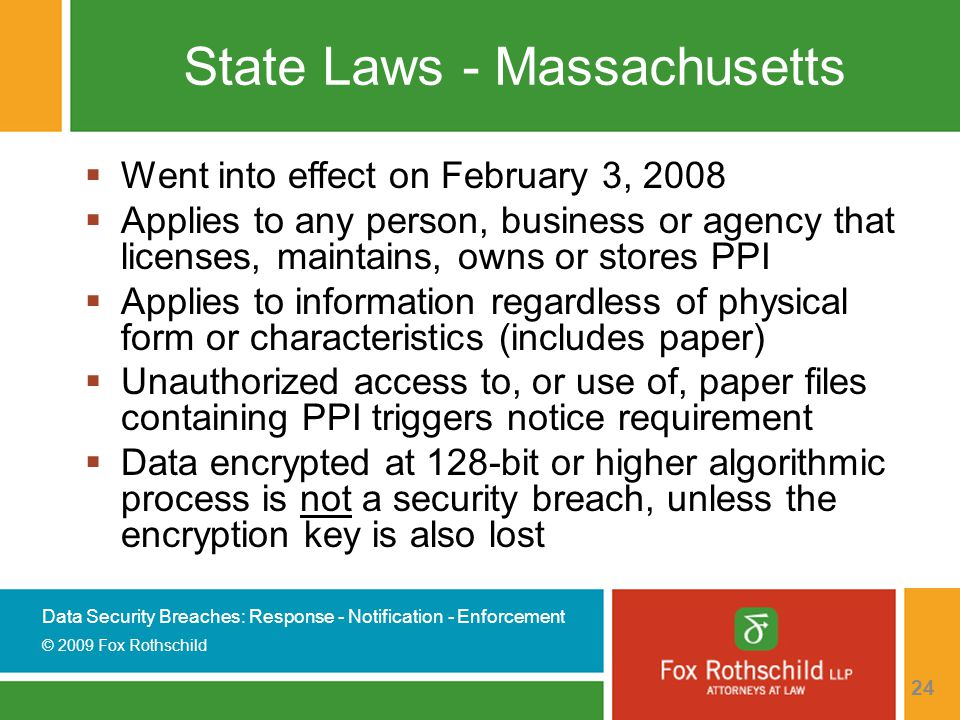 Data Security Breaches: Response - Notification - Enforcement © 2009 Fox Rothschild 24 State Laws - Massachusetts  Went into effect on February 3, 2008  Applies to any person, business or agency that licenses, maintains, owns or stores PPI  Applies to information regardless of physical form or characteristics (includes paper)  Unauthorized access to, or use of, paper files containing PPI triggers notice requirement  Data encrypted at 128-bit or higher algorithmic process is not a security breach, unless the encryption key is also lost