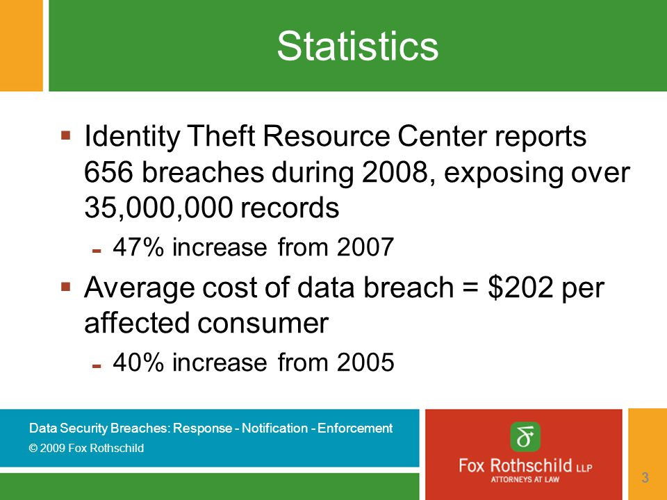 Data Security Breaches: Response - Notification - Enforcement © 2009 Fox Rothschild 3 Statistics  Identity Theft Resource Center reports 656 breaches during 2008, exposing over 35,000,000 records - 47% increase from 2007  Average cost of data breach = $202 per affected consumer - 40% increase from 2005