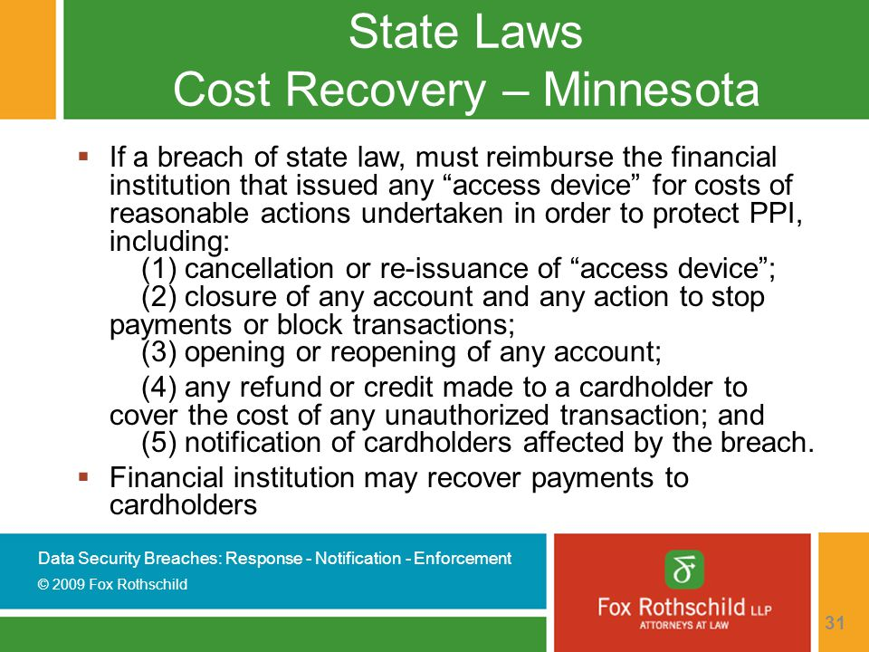 Data Security Breaches: Response - Notification - Enforcement © 2009 Fox Rothschild 31 State Laws Cost Recovery – Minnesota  If a breach of state law, must reimburse the financial institution that issued any access device for costs of reasonable actions undertaken in order to protect PPI, including: (1) cancellation or re-issuance of access device ; (2) closure of any account and any action to stop payments or block transactions; (3) opening or reopening of any account; (4) any refund or credit made to a cardholder to cover the cost of any unauthorized transaction; and (5) notification of cardholders affected by the breach.