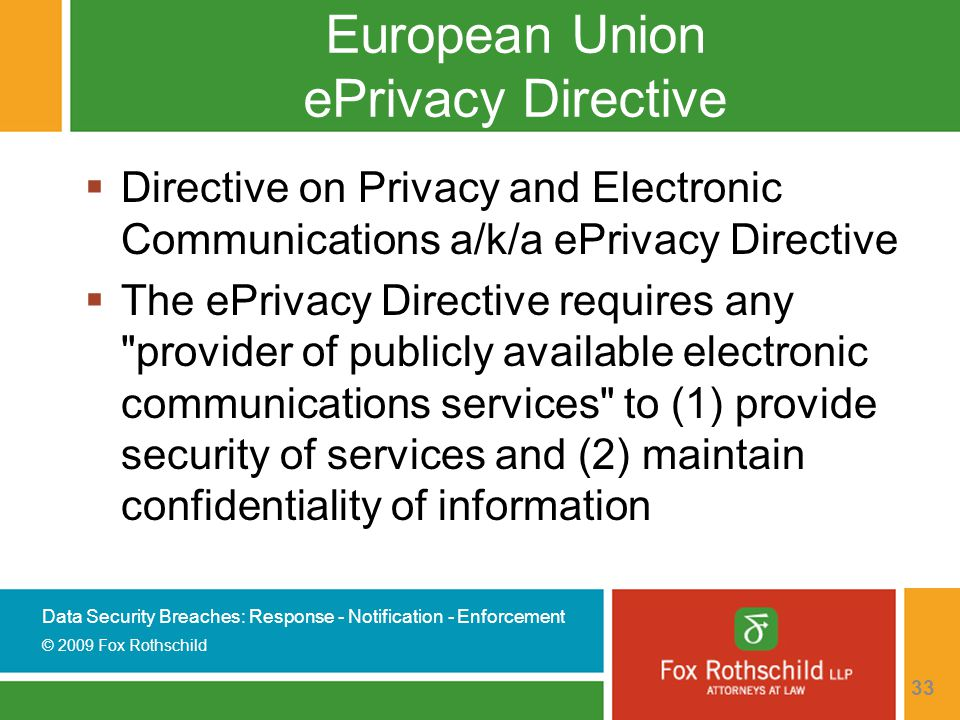 Data Security Breaches: Response - Notification - Enforcement © 2009 Fox Rothschild 33 European Union ePrivacy Directive  Directive on Privacy and Electronic Communications a/k/a ePrivacy Directive  The ePrivacy Directive requires any provider of publicly available electronic communications services to (1) provide security of services and (2) maintain confidentiality of information