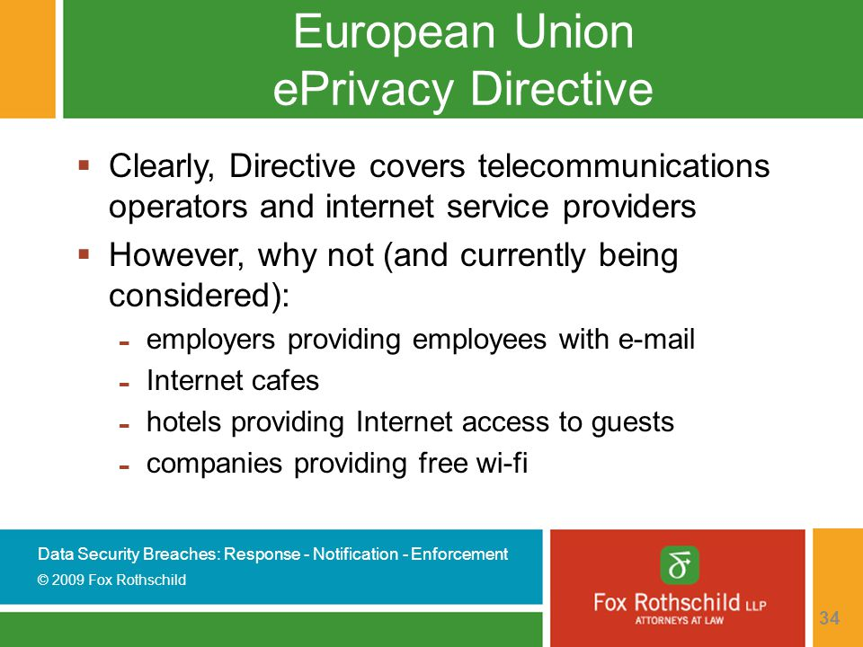 Data Security Breaches: Response - Notification - Enforcement © 2009 Fox Rothschild 34 European Union ePrivacy Directive  Clearly, Directive covers telecommunications operators and internet service providers  However, why not (and currently being considered): - employers providing employees with e-mail - Internet cafes - hotels providing Internet access to guests - companies providing free wi-fi