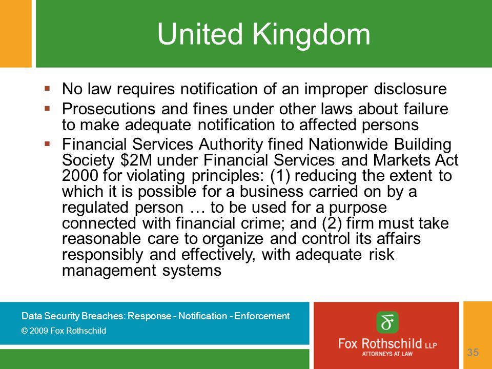 Data Security Breaches: Response - Notification - Enforcement © 2009 Fox Rothschild 35 United Kingdom  No law requires notification of an improper disclosure  Prosecutions and fines under other laws about failure to make adequate notification to affected persons  Financial Services Authority fined Nationwide Building Society $2M under Financial Services and Markets Act 2000 for violating principles: (1) reducing the extent to which it is possible for a business carried on by a regulated person … to be used for a purpose connected with financial crime; and (2) firm must take reasonable care to organize and control its affairs responsibly and effectively, with adequate risk management systems