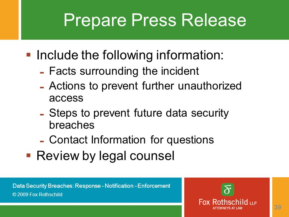 Data Security Breaches: Response - Notification - Enforcement © 2009 Fox Rothschild 39 Prepare Press Release  Include the following information: - Facts surrounding the incident - Actions to prevent further unauthorized access - Steps to prevent future data security breaches - Contact Information for questions  Review by legal counsel