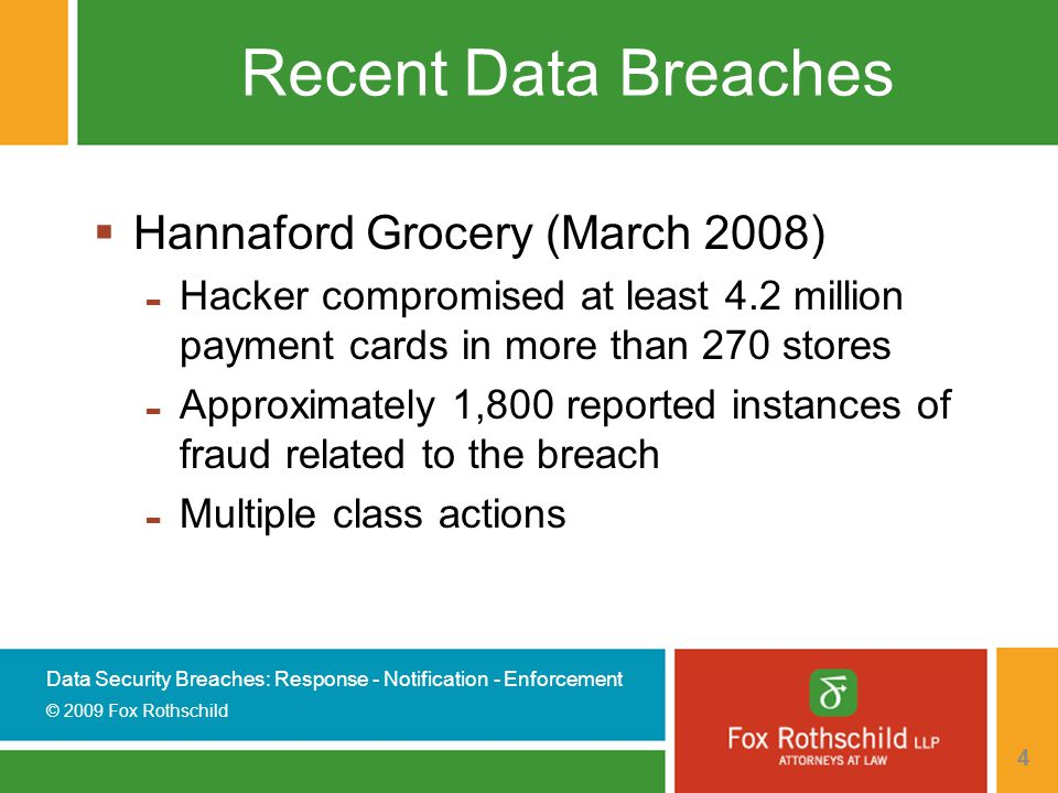 Data Security Breaches: Response - Notification - Enforcement © 2009 Fox Rothschild 4 Recent Data Breaches  Hannaford Grocery (March 2008) - Hacker compromised at least 4.2 million payment cards in more than 270 stores - Approximately 1,800 reported instances of fraud related to the breach - Multiple class actions