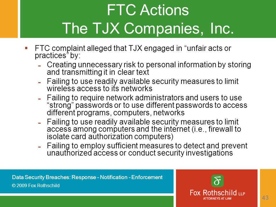 Data Security Breaches: Response - Notification - Enforcement © 2009 Fox Rothschild 43 FTC Actions The TJX Companies, Inc.