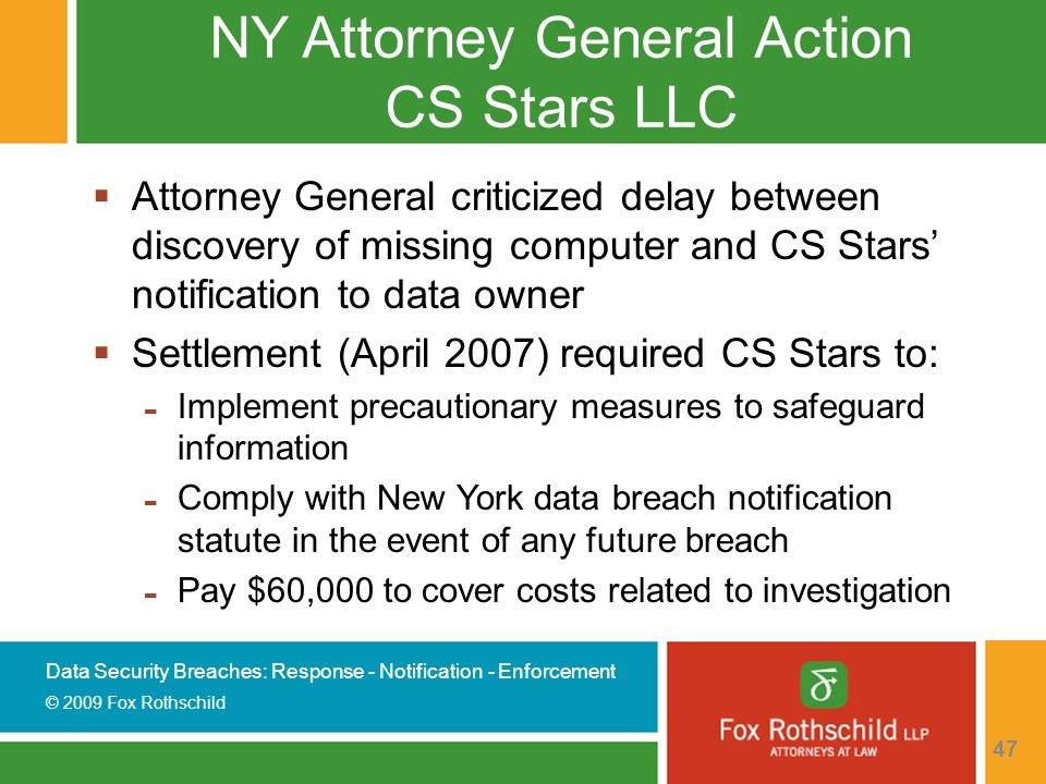 Data Security Breaches: Response - Notification - Enforcement © 2009 Fox Rothschild 47 NY Attorney General Action CS Stars LLC  Attorney General criticized delay between discovery of missing computer and CS Stars' notification to data owner  Settlement (April 2007) required CS Stars to: - Implement precautionary measures to safeguard information - Comply with New York data breach notification statute in the event of any future breach - Pay $60,000 to cover costs related to investigation