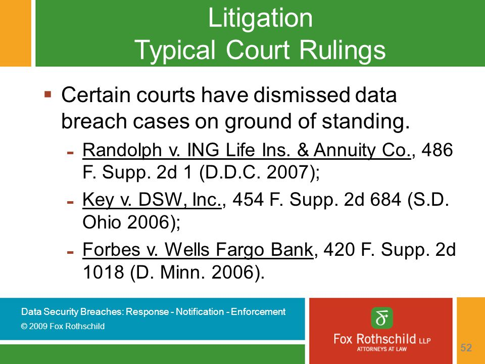 Data Security Breaches: Response - Notification - Enforcement © 2009 Fox Rothschild 52 Litigation Typical Court Rulings  Certain courts have dismissed data breach cases on ground of standing.