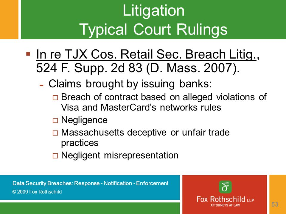 Data Security Breaches: Response - Notification - Enforcement © 2009 Fox Rothschild 53 Litigation Typical Court Rulings  In re TJX Cos.