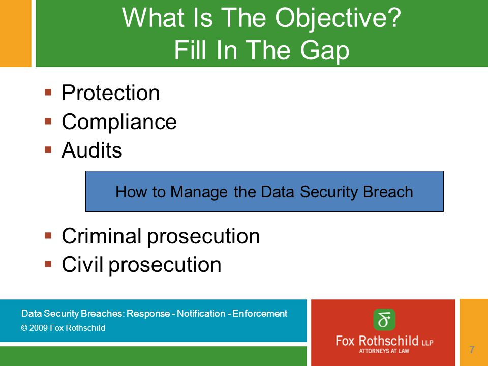 Data Security Breaches: Response - Notification - Enforcement © 2009 Fox Rothschild 38 Prepare Answers To Inquiries  Draft FAQ's with responses  Establish hotline  Assign group of contact employees  Train employees to respond to inquiries  Develop clear escalation path for difficult questions  Track questions and answers