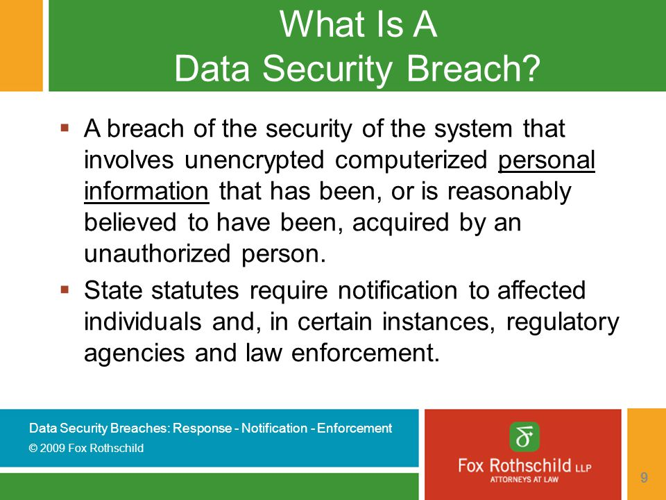 Data Security Breaches: Response - Notification - Enforcement © 2009 Fox Rothschild 30 State Laws - New Jersey (to watch) Proposed Revised Computer Security Rules  Replaces previously proposed rules under the New Jersey Identity Theft Prevention Act  Now requires a comprehensive, written information security program to protect PPI  Must notify police first if a disclosure/breach  If police consent, the persons must be notified of disclosure/breach as expeditiously as possible  No requirement to notify individuals if use of the disclosed information is not reasonably possible