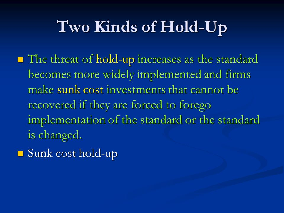 Two Kinds of Hold-Up The threat of hold-up increases as the standard becomes more widely implemented and firms make sunk cost investments that cannot be recovered if they are forced to forego implementation of the standard or the standard is changed.