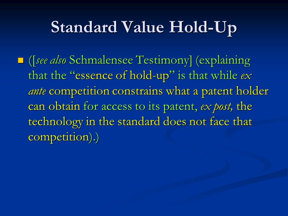 Standard Value Hold-Up ([see also Schmalensee Testimony] (explaining that the essence of hold-up is that while ex ante competition constrains what a patent holder can obtain for access to its patent, ex post, the technology in the standard does not face that competition).) ([see also Schmalensee Testimony] (explaining that the essence of hold-up is that while ex ante competition constrains what a patent holder can obtain for access to its patent, ex post, the technology in the standard does not face that competition).)