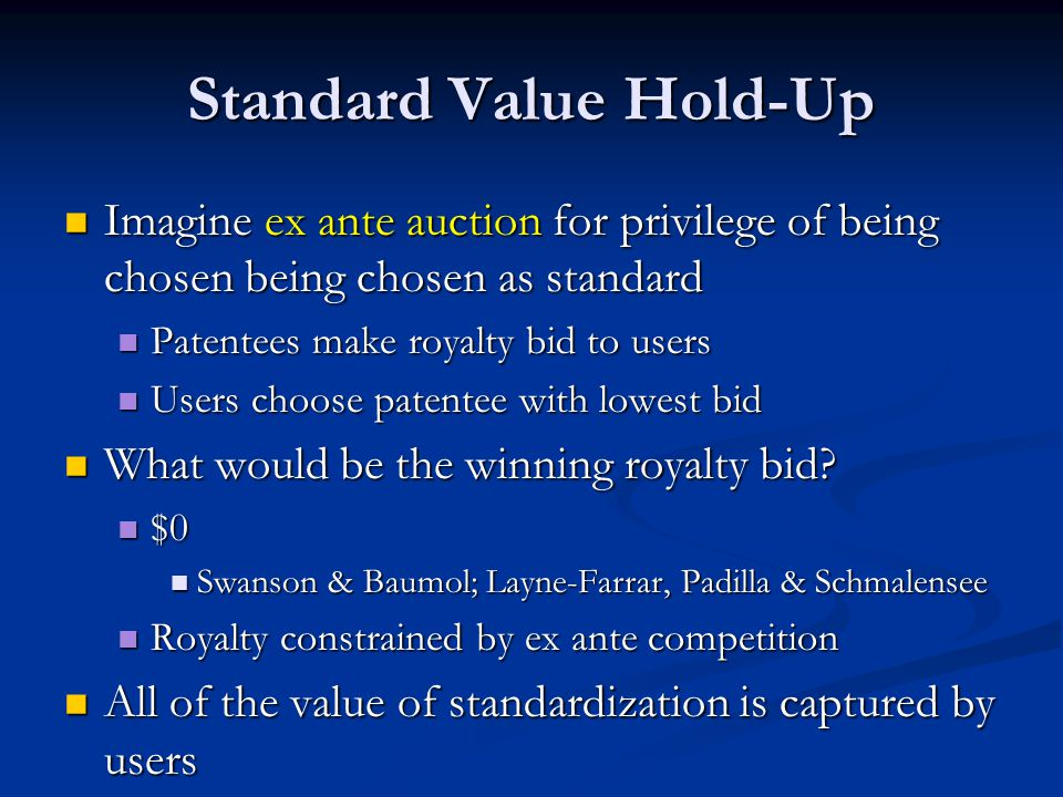 Standard Value Hold-Up Imagine ex ante auction for privilege of being chosen being chosen as standard Imagine ex ante auction for privilege of being chosen being chosen as standard Patentees make royalty bid to users Patentees make royalty bid to users Users choose patentee with lowest bid Users choose patentee with lowest bid What would be the winning royalty bid.